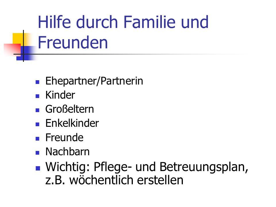 Hilfe durch Familie und Freunden Ehepartner/Partnerin Kinder Großeltern Enkelkinder Freunde Nachbarn Wichtig: Pflege- und Betreuungsplan, z.B. wöchent