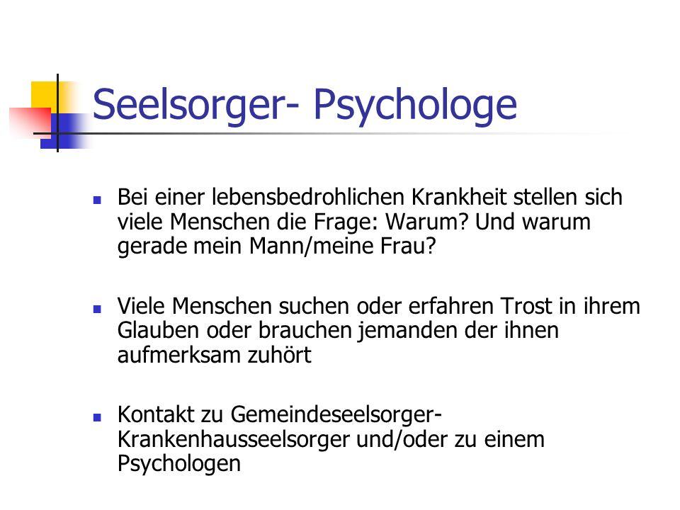 Seelsorger- Psychologe Bei einer lebensbedrohlichen Krankheit stellen sich viele Menschen die Frage: Warum? Und warum gerade mein Mann/meine Frau? Vie