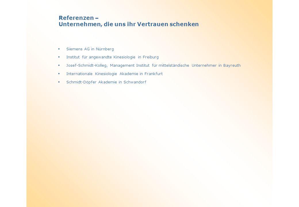Referenzen – Unternehmen, die uns ihr Vertrauen schenken Siemens AG in Nürnberg Institut für angewandte Kinesiologie in Freiburg Josef-Schmidt-Kolleg, Management Institut für mittelständische Unternehmer in Bayreuth Internationale Kinesiologie Akademie in Frankfurt Schmidt-Döpfer Akademie in Schwandorf