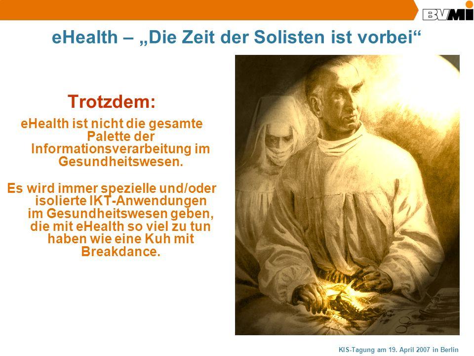 KIS-Tagung am 19. April 2007 in Berlin eHealth – Die Zeit der Solisten ist vorbei Trotzdem: eHealth ist nicht die gesamte Palette der Informationsvera