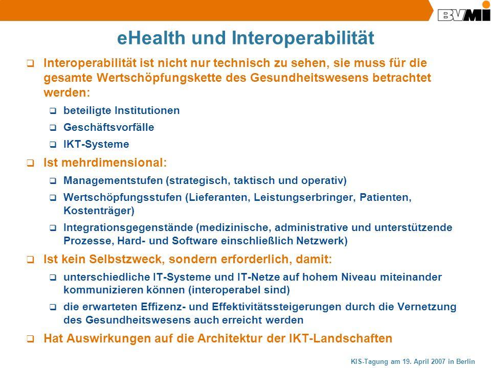 KIS-Tagung am 19. April 2007 in Berlin eHealth und Interoperabilität Interoperabilität ist nicht nur technisch zu sehen, sie muss für die gesamte Wert