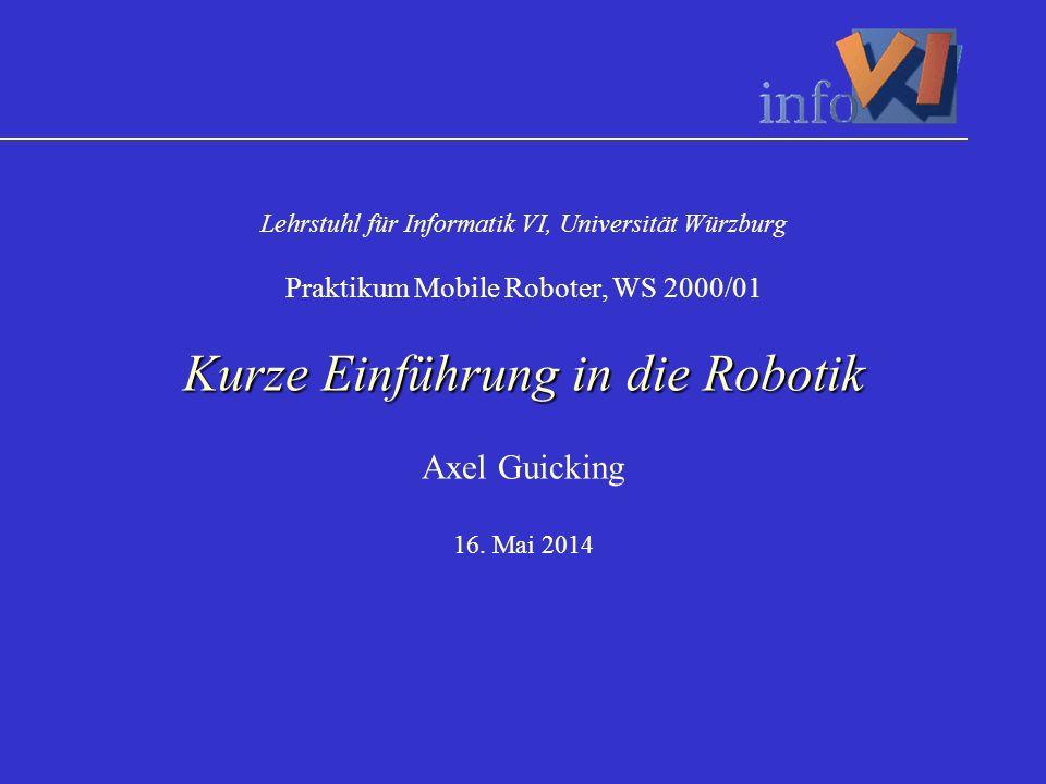 Kurze Einführung in die Robotik Lehrstuhl für Informatik VI, Universität Würzburg Praktikum Mobile Roboter, WS 2000/01 Kurze Einführung in die Robotik