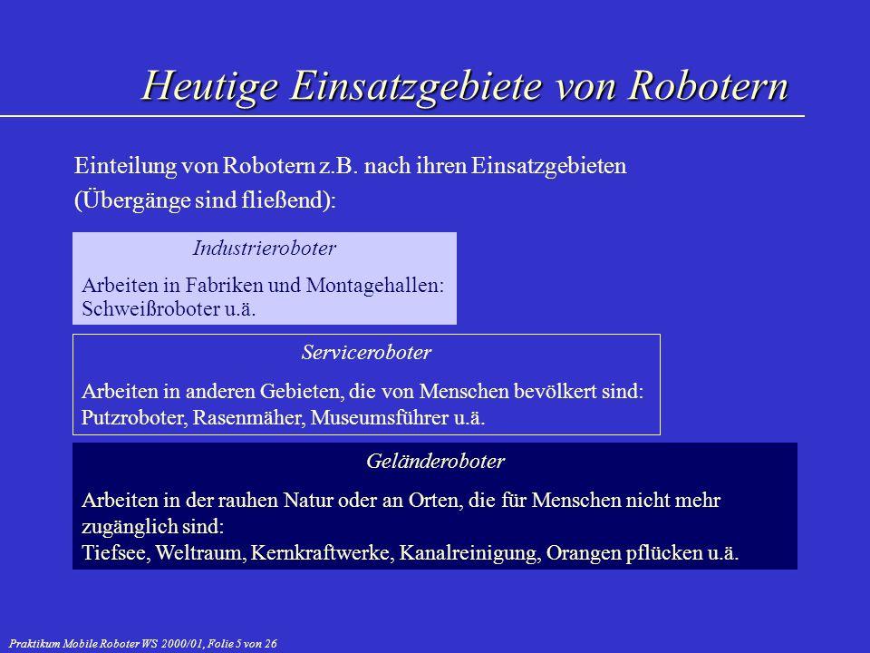 Praktikum Mobile Roboter WS 2000/01, Folie 6 von 26 Komplett von Menschen geschaffene Umwelt (Fabriken) Heute eine knappe Million Industrieroboter weltweit im Einsatz (der Großteil davon in Japan, gefolgt von den USA) Meist nicht autonom und nicht mobil: Roboter müssen an neue Produkte von Menschen angepasst, d.h.