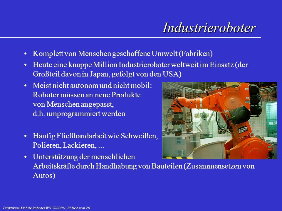Praktikum Mobile Roboter WS 2000/01, Folie 7 von 26 Zumindest teilweise künstliche Umwelt, in der Menschen leben Unterscheidung zwischen Robotern zur Unterstützung von menschlicher Arbeit (Putzroboter u.ä.) und interaktiven Servicerobotern wie Museumsführern Unterstützende Serviceroboter: SkyWash: Putzroboter für Jumbojets (Preis: 5 Mio.