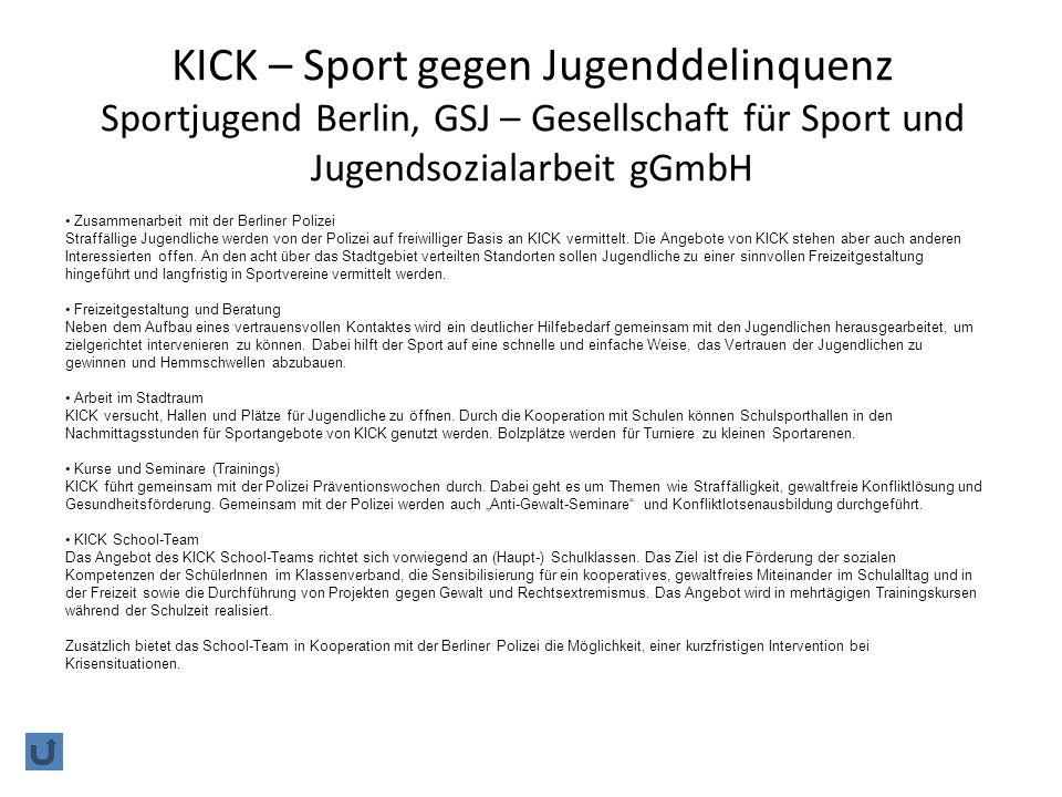 KICK – Sport gegen Jugenddelinquenz Sportjugend Berlin, GSJ – Gesellschaft für Sport und Jugendsozialarbeit gGmbH Zusammenarbeit mit der Berliner Polizei Straffällige Jugendliche werden von der Polizei auf freiwilliger Basis an KICK vermittelt.