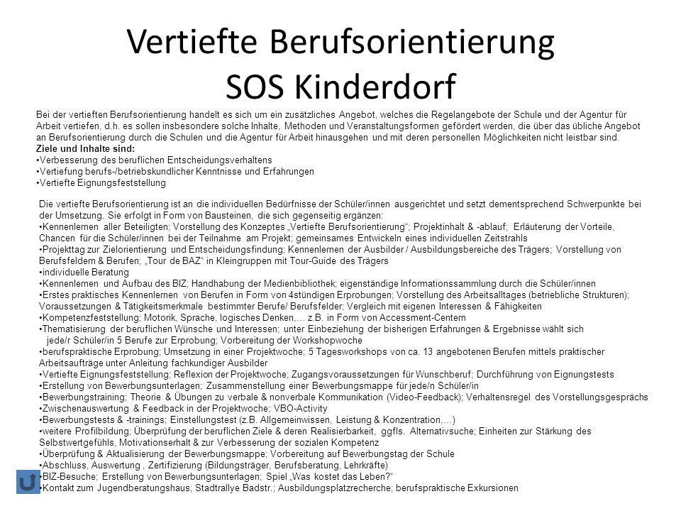 Vertiefte Berufsorientierung SOS Kinderdorf Bei der vertieften Berufsorientierung handelt es sich um ein zusätzliches Angebot, welches die Regelangebote der Schule und der Agentur für Arbeit vertiefen, d.h.