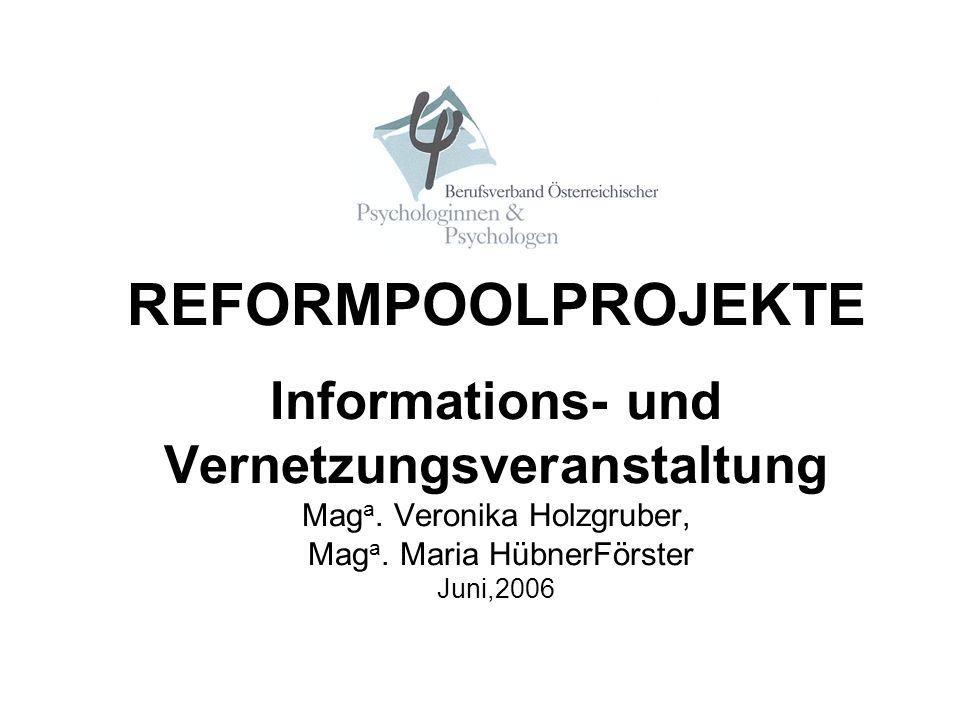 REFORMPOOLPROJEKTE Informations- und Vernetzungsveranstaltung Mag a. Veronika Holzgruber, Mag a. Maria HübnerFörster Juni,2006