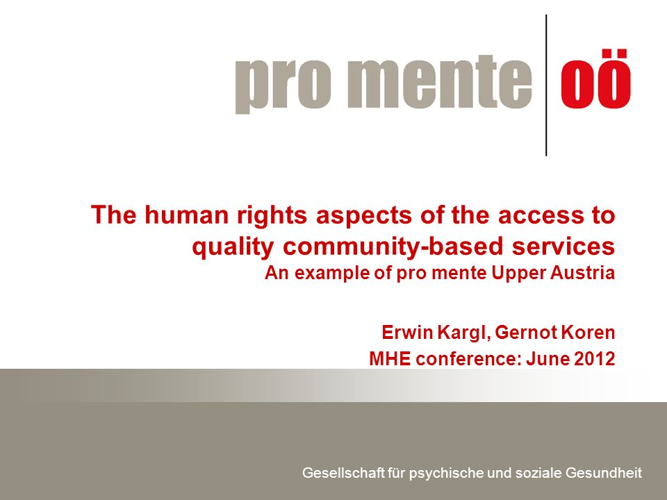 Gesellschaft für psychische und soziale Gesundheit The human rights aspects of the access to quality community-based services An example of pro mente Upper Austria Erwin Kargl, Gernot Koren MHE conference: June 2012