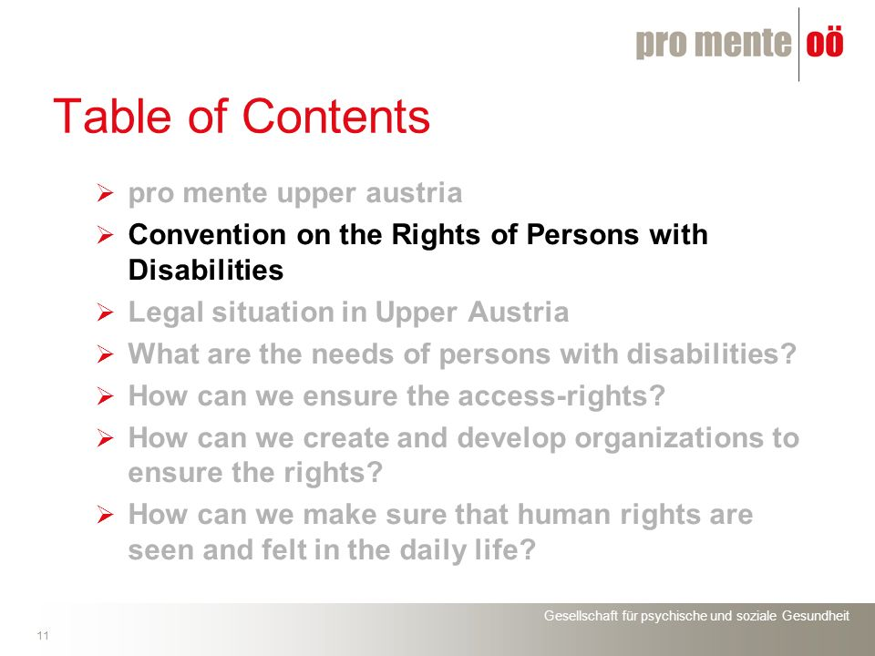 Gesellschaft für psychische und soziale Gesundheit 11 Table of Contents pro mente upper austria Convention on the Rights of Persons with Disabilities Legal situation in Upper Austria What are the needs of persons with disabilities.