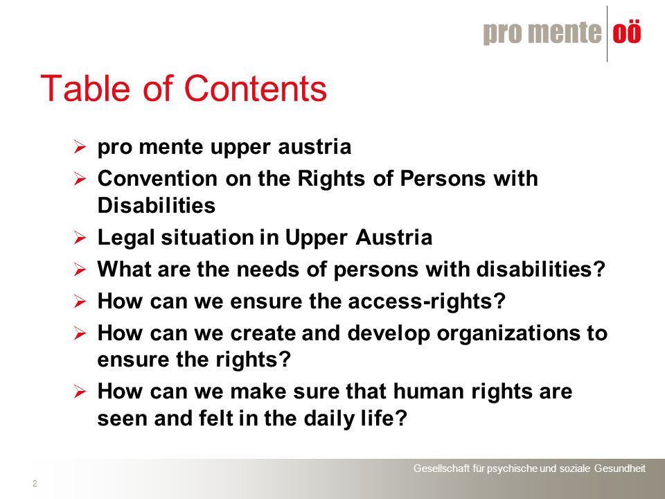 Gesellschaft für psychische und soziale Gesundheit 23 Table of Contents pro mente upper austria Convention on the Rights of Persons with Disabilities Legal situation in Upper Austria What are the needs of persons with disabilities.
