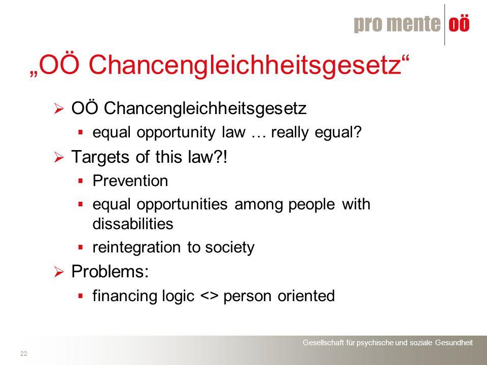 Gesellschaft für psychische und soziale Gesundheit 22 OÖ Chancengleichheitsgesetz equal opportunity law … really egual? Targets of this law?! Preventi