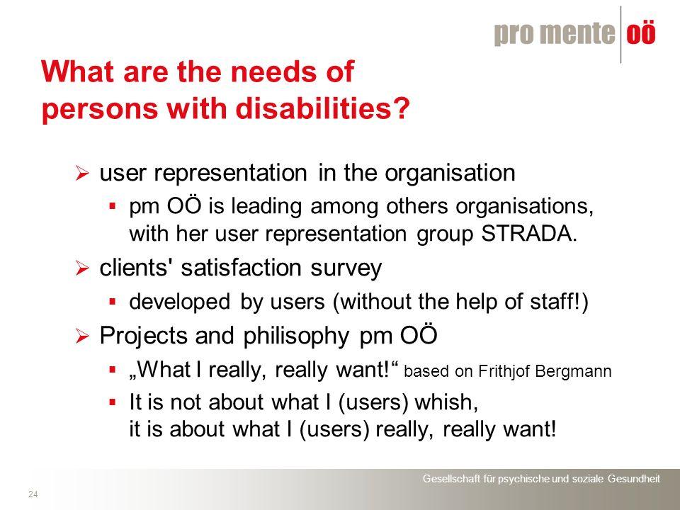 Gesellschaft für psychische und soziale Gesundheit 24 What are the needs of persons with disabilities? user representation in the organisation pm OÖ i