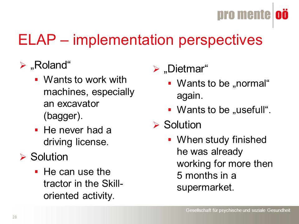 Gesellschaft für psychische und soziale Gesundheit 28 ELAP – implementation perspectives Roland Wants to work with machines, especially an excavator (