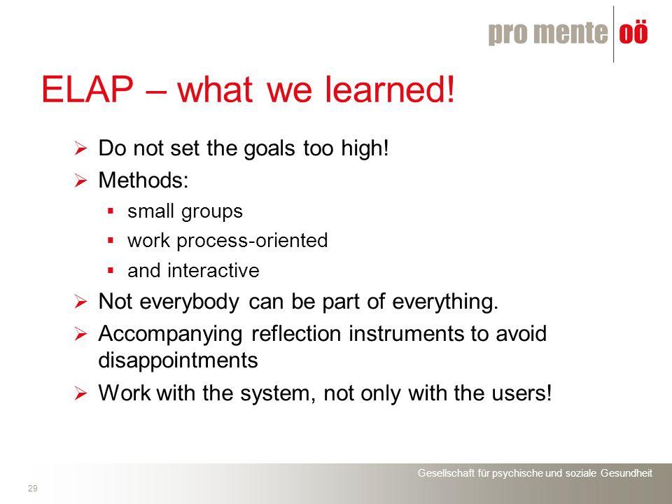 Gesellschaft für psychische und soziale Gesundheit 29 ELAP – what we learned! Do not set the goals too high! Methods: small groups work process-orient