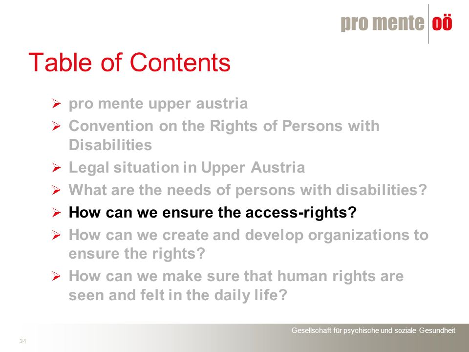 Gesellschaft für psychische und soziale Gesundheit 34 Table of Contents pro mente upper austria Convention on the Rights of Persons with Disabilities Legal situation in Upper Austria What are the needs of persons with disabilities.