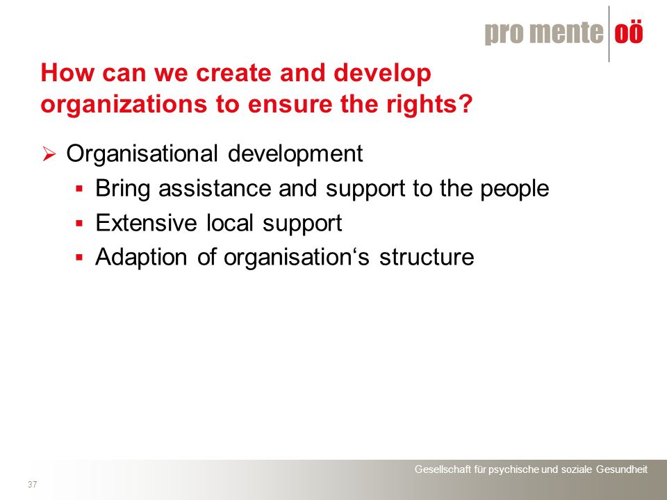 Gesellschaft für psychische und soziale Gesundheit 37 How can we create and develop organizations to ensure the rights? Organisational development Bri