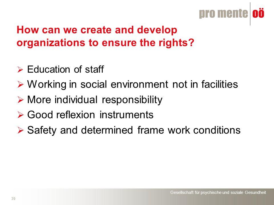 Gesellschaft für psychische und soziale Gesundheit 39 How can we create and develop organizations to ensure the rights? Education of staff Working in