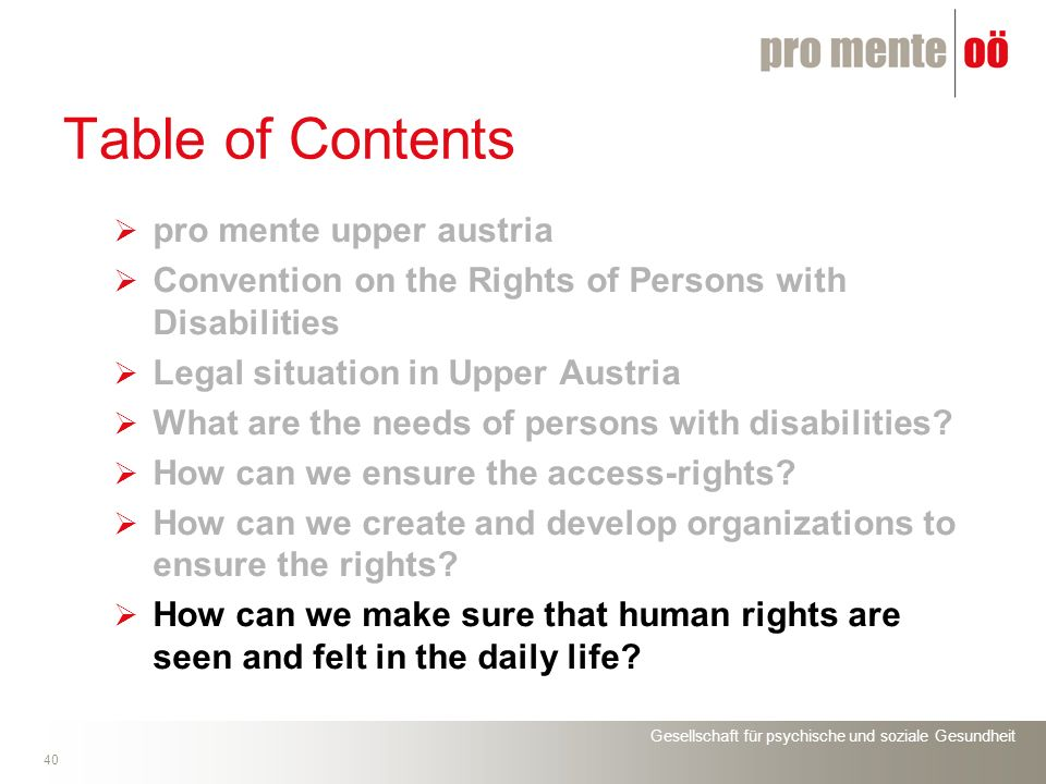 Gesellschaft für psychische und soziale Gesundheit 40 Table of Contents pro mente upper austria Convention on the Rights of Persons with Disabilities Legal situation in Upper Austria What are the needs of persons with disabilities.