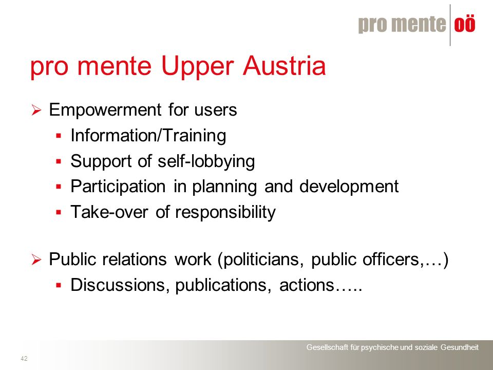 Gesellschaft für psychische und soziale Gesundheit 42 pro mente Upper Austria Empowerment for users Information/Training Support of self-lobbying Participation in planning and development Take-over of responsibility Public relations work (politicians, public officers,…) Discussions, publications, actions…..