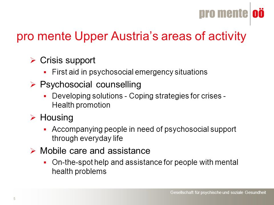 Gesellschaft für psychische und soziale Gesundheit 5 pro mente Upper Austrias areas of activity Crisis support First aid in psychosocial emergency situations Psychosocial counselling Developing solutions - Coping strategies for crises - Health promotion Housing Accompanying people in need of psychosocial support through everyday life Mobile care and assistance On-the-spot help and assistance for people with mental health problems