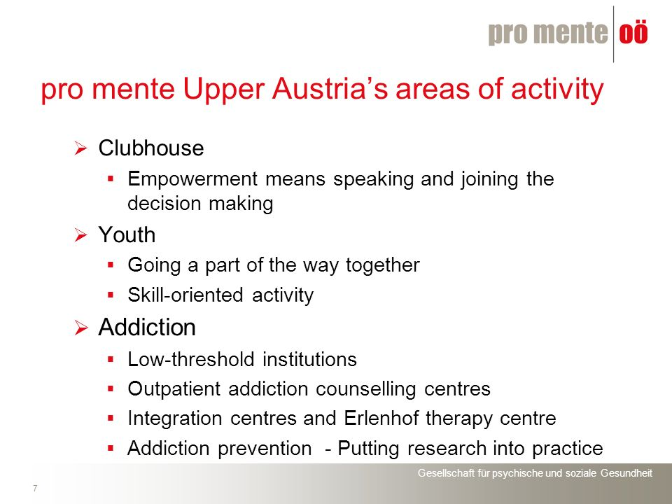 Gesellschaft für psychische und soziale Gesundheit 8 pro mente Upper Austrias areas of activity Voluntary work Building a bridge to normality and reality Geropsychiatry Support for people suffering from dementia and their families Seminar culture Wesenufer work and occupation options for psychosocially impaired people www.promenteooe.at (German) www.promenteooe.at http://pmooe.at/sitex/index.php/page.85/ (English) http://pmooe.at/sitex/index.php/page.85/