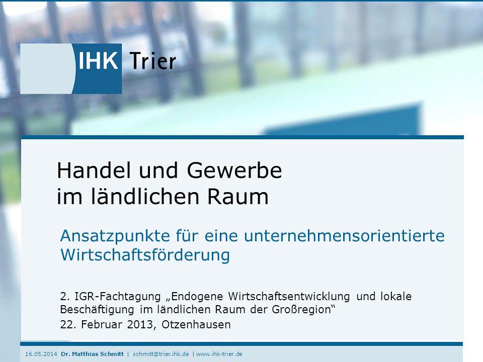 16.05.2014 Dr. Matthias Schmitt | schmitt@trier.ihk.de | www.ihk-trier.de Handel und Gewerbe im ländlichen Raum Ansatzpunkte für eine unternehmensorie