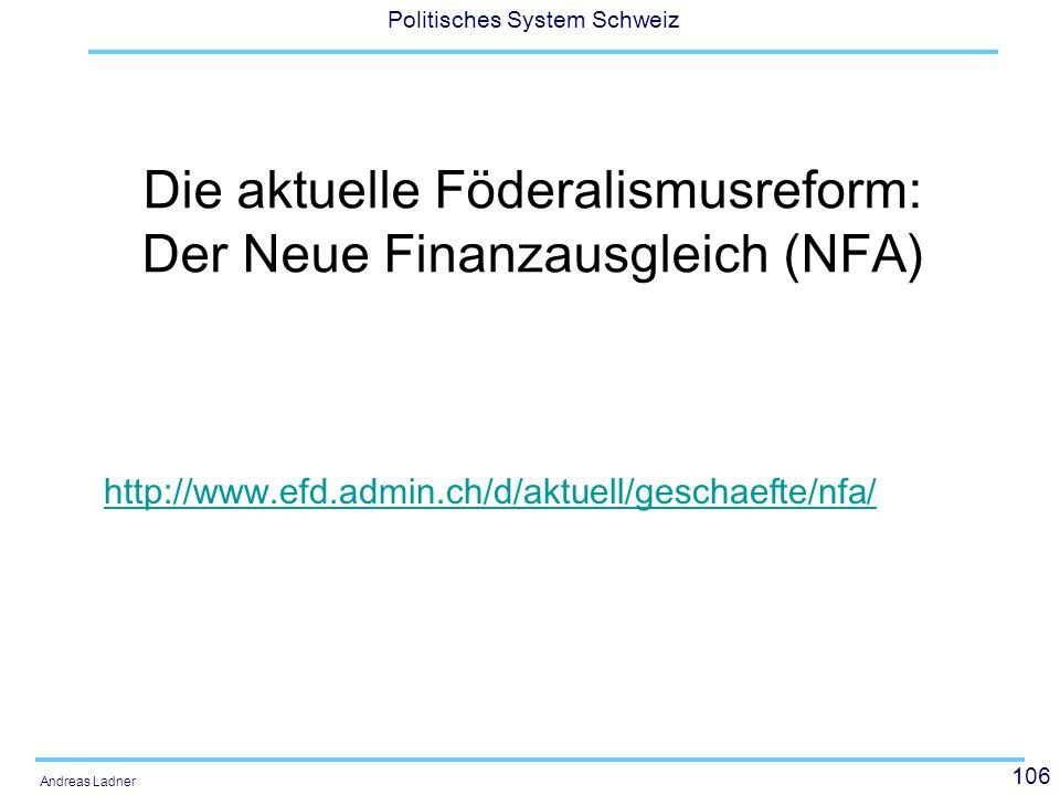 106 Politisches System Schweiz Andreas Ladner Die aktuelle Föderalismusreform: Der Neue Finanzausgleich (NFA) http://www.efd.admin.ch/d/aktuell/gescha