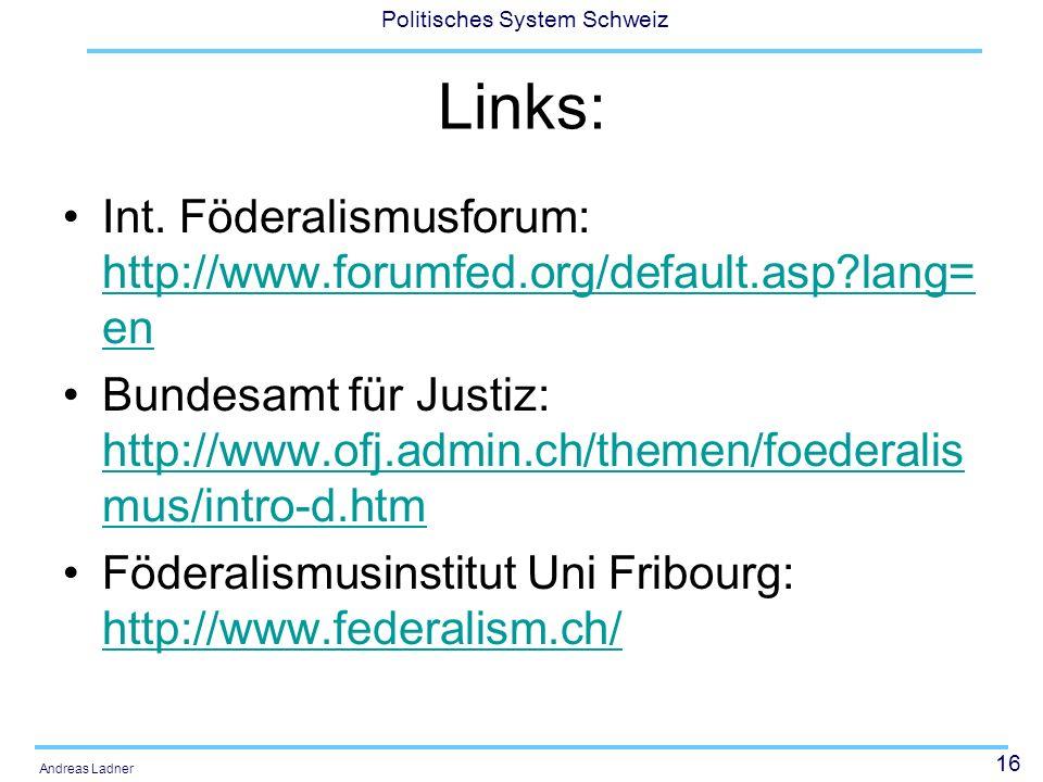 16 Politisches System Schweiz Andreas Ladner Links: Int. Föderalismusforum: http://www.forumfed.org/default.asp?lang= en http://www.forumfed.org/defau