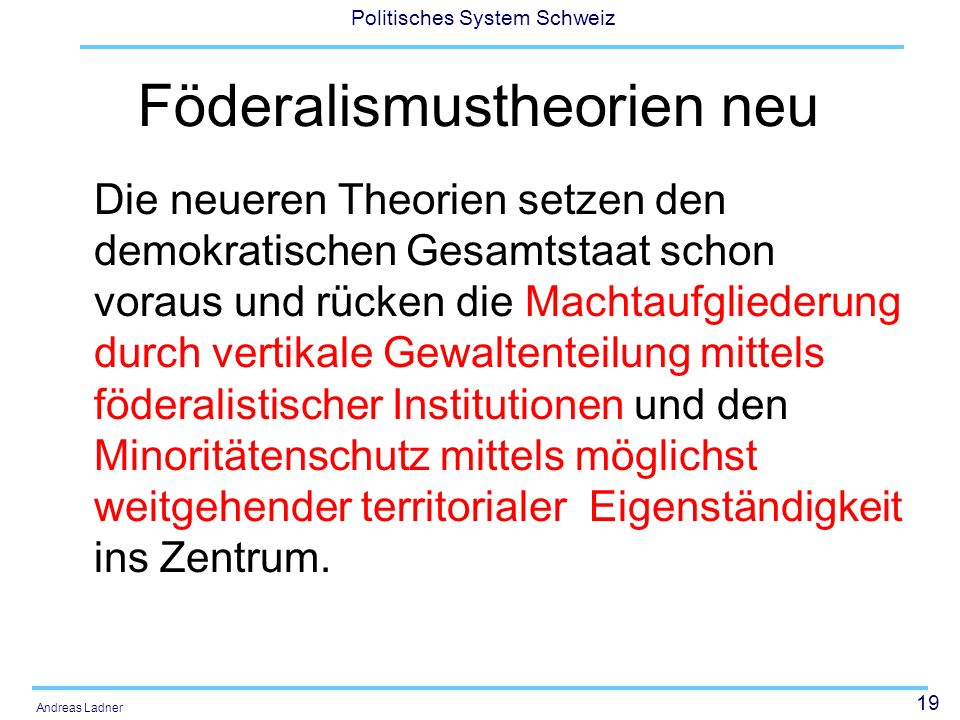 19 Politisches System Schweiz Andreas Ladner Föderalismustheorien neu Die neueren Theorien setzen den demokratischen Gesamtstaat schon voraus und rück