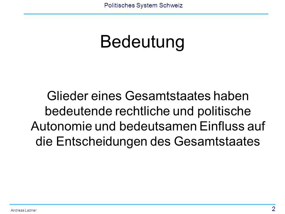 23 Politisches System Schweiz Andreas Ladner Unterschiedliche Schwerpunktsetzungen je nach Disziplin Staatsrechtlich: Politische Systeme sind dann föderalistisch organisiert, wenn die entscheidenden Elemente des Staates (Legislative, Exekutive, Judikative) sowohl im Gesamtstaat wie auch in den Gliedstaaten vorhanden sind, ihre Existenz verfassungsrechtlich geschützt ist und durch Eingriffe der anderen Ebene nicht beseitigt werden können.