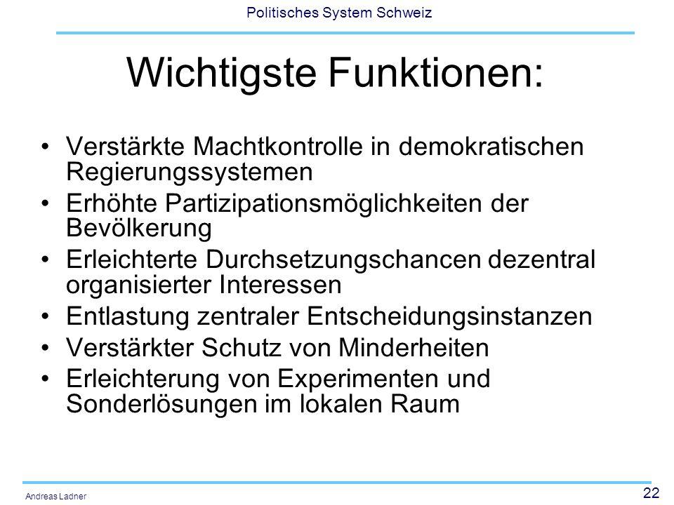 22 Politisches System Schweiz Andreas Ladner Wichtigste Funktionen: Verstärkte Machtkontrolle in demokratischen Regierungssystemen Erhöhte Partizipati