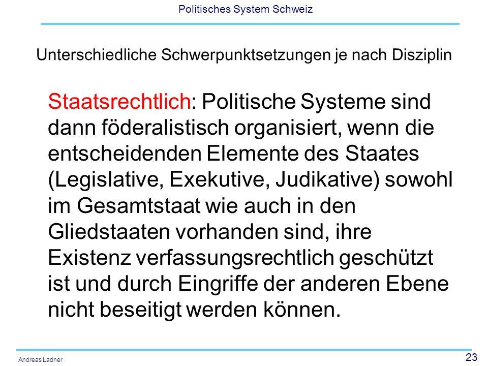 23 Politisches System Schweiz Andreas Ladner Unterschiedliche Schwerpunktsetzungen je nach Disziplin Staatsrechtlich: Politische Systeme sind dann föd