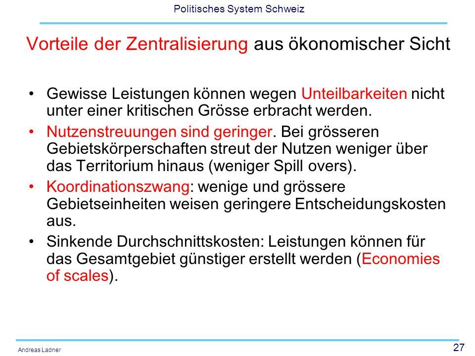 27 Politisches System Schweiz Andreas Ladner Vorteile der Zentralisierung aus ökonomischer Sicht Gewisse Leistungen können wegen Unteilbarkeiten nicht