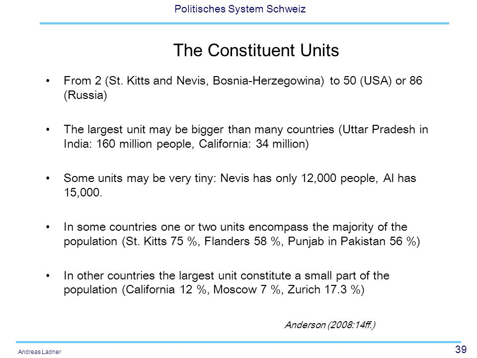 39 Politisches System Schweiz Andreas Ladner The Constituent Units From 2 (St. Kitts and Nevis, Bosnia-Herzegowina) to 50 (USA) or 86 (Russia) The lar