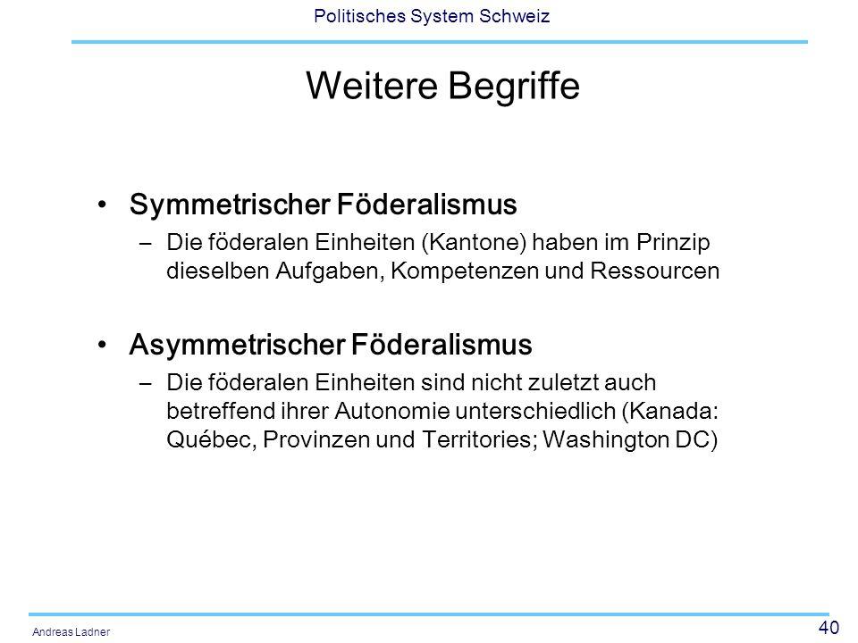 40 Politisches System Schweiz Andreas Ladner Weitere Begriffe Symmetrischer Föderalismus –Die föderalen Einheiten (Kantone) haben im Prinzip dieselben