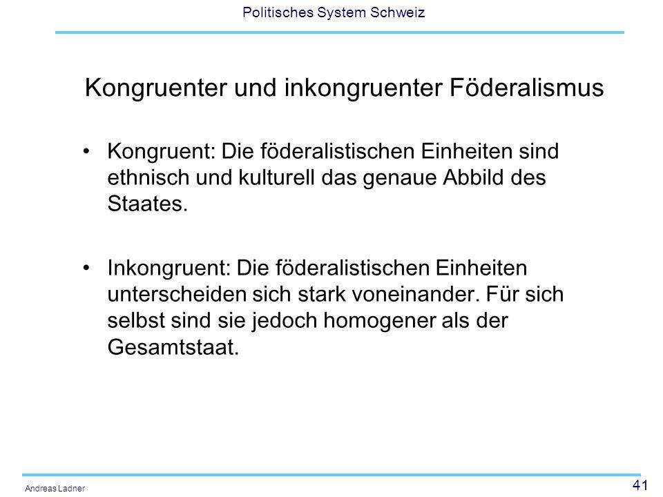 41 Politisches System Schweiz Andreas Ladner Kongruenter und inkongruenter Föderalismus Kongruent: Die föderalistischen Einheiten sind ethnisch und ku