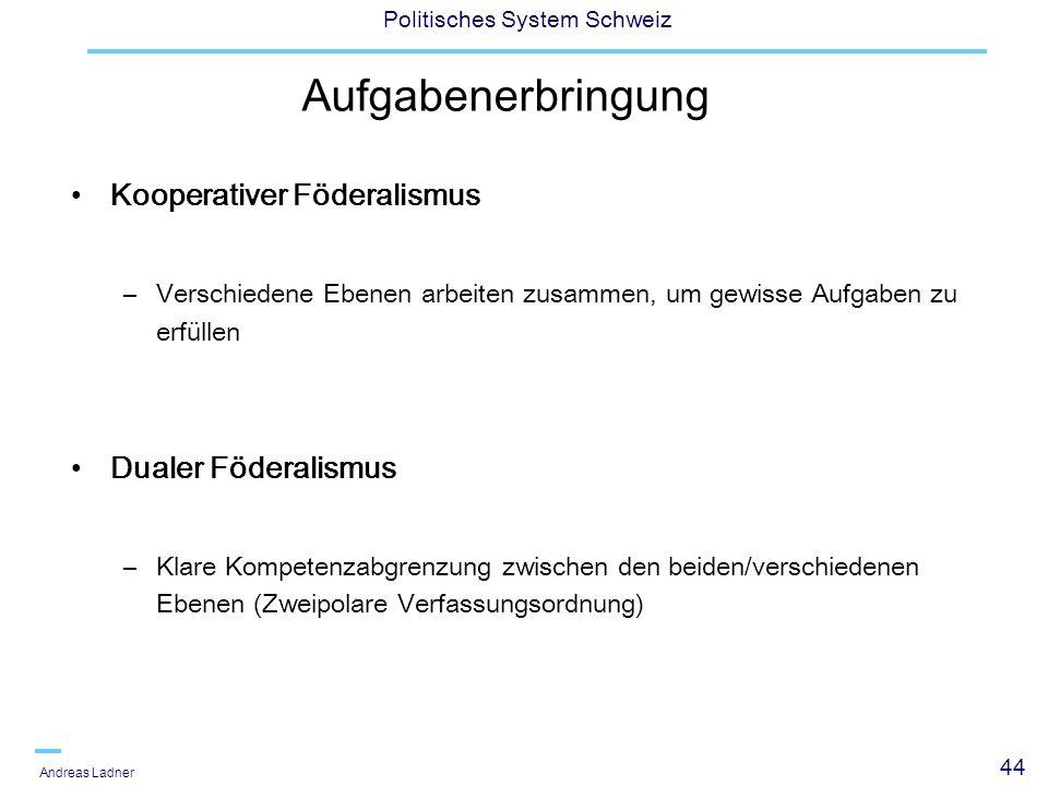 44 Politisches System Schweiz Andreas Ladner Aufgabenerbringung Kooperativer Föderalismus –Verschiedene Ebenen arbeiten zusammen, um gewisse Aufgaben