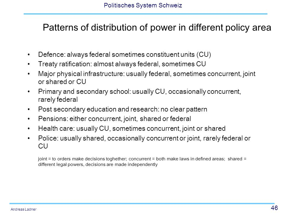 46 Politisches System Schweiz Andreas Ladner Patterns of distribution of power in different policy area Defence: always federal sometimes constituent