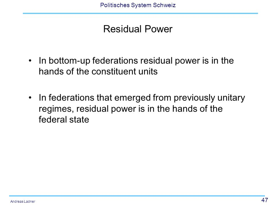 47 Politisches System Schweiz Andreas Ladner Residual Power In bottom-up federations residual power is in the hands of the constituent units In federa