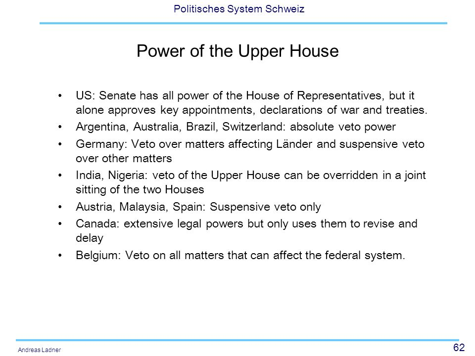 62 Politisches System Schweiz Andreas Ladner Power of the Upper House US: Senate has all power of the House of Representatives, but it alone approves