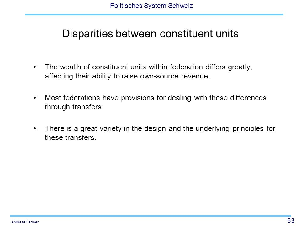 63 Politisches System Schweiz Andreas Ladner Disparities between constituent units The wealth of constituent units within federation differs greatly,