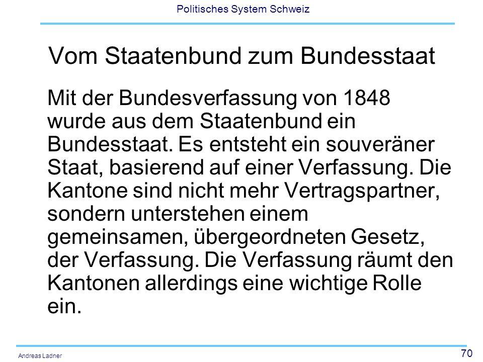 70 Politisches System Schweiz Andreas Ladner Vom Staatenbund zum Bundesstaat Mit der Bundesverfassung von 1848 wurde aus dem Staatenbund ein Bundessta