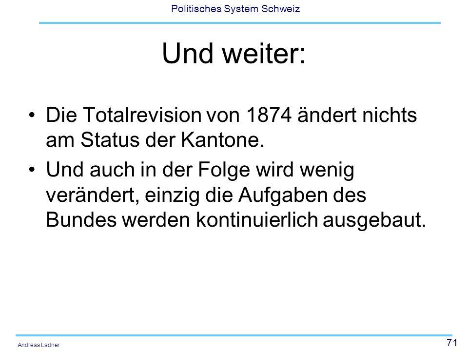 71 Politisches System Schweiz Andreas Ladner Und weiter: Die Totalrevision von 1874 ändert nichts am Status der Kantone. Und auch in der Folge wird we