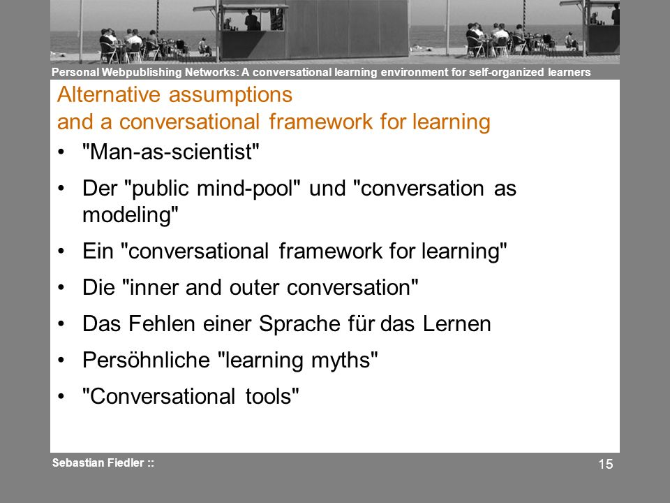 Personal Webpublishing Networks: A conversational learning environment for self-organized learners Sebastian Fiedler :: 15 Alternative assumptions and a conversational framework for learning Man-as-scientist Der public mind-pool und conversation as modeling Ein conversational framework for learning Die inner and outer conversation Das Fehlen einer Sprache für das Lernen Persöhnliche learning myths Conversational tools