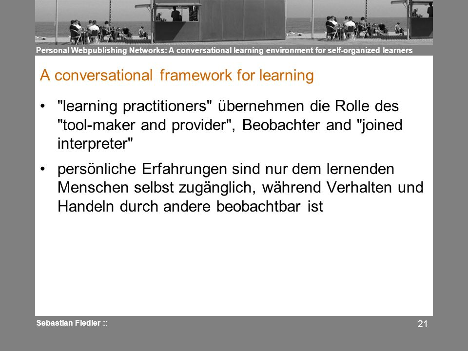 Personal Webpublishing Networks: A conversational learning environment for self-organized learners Sebastian Fiedler :: 21 A conversational framework for learning learning practitioners übernehmen die Rolle des tool-maker and provider , Beobachter and joined interpreter persönliche Erfahrungen sind nur dem lernenden Menschen selbst zugänglich, während Verhalten und Handeln durch andere beobachtbar ist