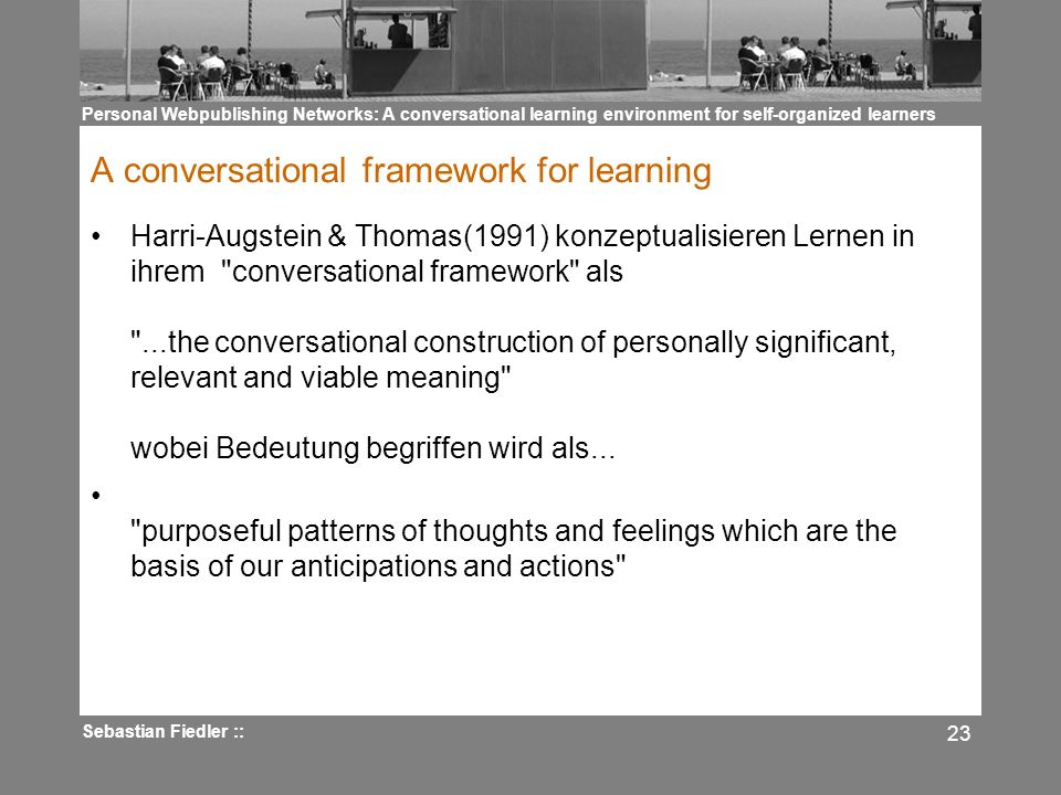 Personal Webpublishing Networks: A conversational learning environment for self-organized learners Sebastian Fiedler :: 23 A conversational framework for learning Harri-Augstein & Thomas(1991) konzeptualisieren Lernen in ihrem conversational framework als ...the conversational construction of personally significant, relevant and viable meaning wobei Bedeutung begriffen wird als...