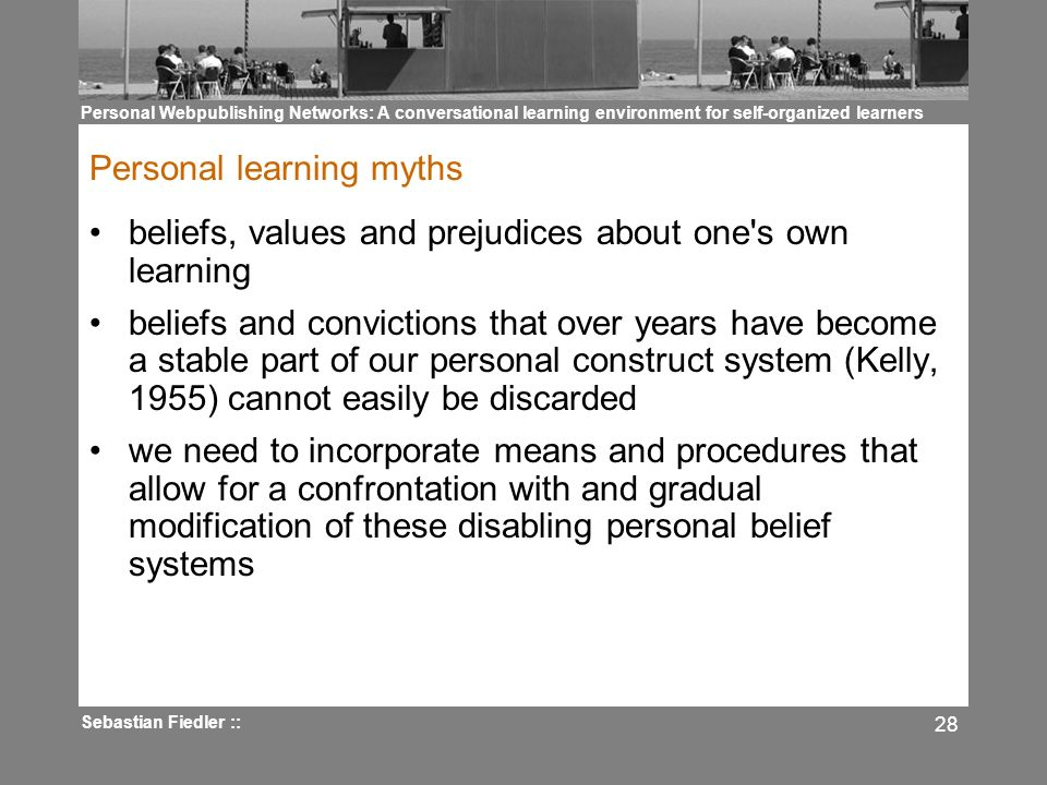 Personal Webpublishing Networks: A conversational learning environment for self-organized learners Sebastian Fiedler :: 28 Personal learning myths bel