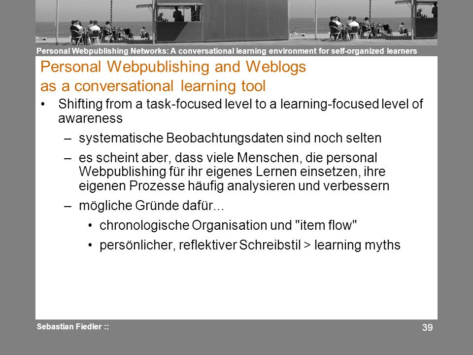 Personal Webpublishing Networks: A conversational learning environment for self-organized learners Sebastian Fiedler :: 39 Personal Webpublishing and Weblogs as a conversational learning tool Shifting from a task-focused level to a learning-focused level of awareness –systematische Beobachtungsdaten sind noch selten –es scheint aber, dass viele Menschen, die personal Webpublishing für ihr eigenes Lernen einsetzen, ihre eigenen Prozesse häufig analysieren und verbessern –mögliche Gründe dafür...