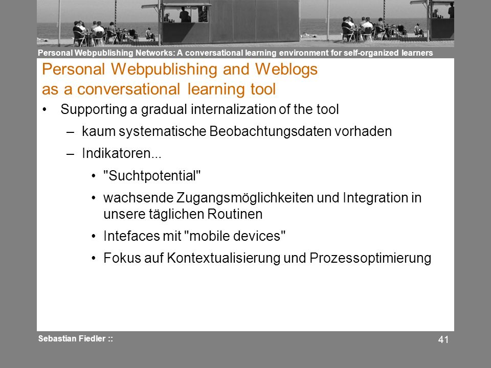 Personal Webpublishing Networks: A conversational learning environment for self-organized learners Sebastian Fiedler :: 41 Personal Webpublishing and Weblogs as a conversational learning tool Supporting a gradual internalization of the tool –kaum systematische Beobachtungsdaten vorhaden –Indikatoren...