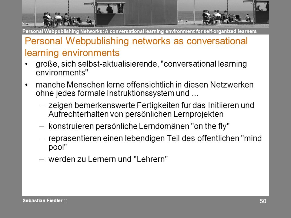 Personal Webpublishing Networks: A conversational learning environment for self-organized learners Sebastian Fiedler :: 50 Personal Webpublishing networks as conversational learning environments große, sich selbst-aktualisierende, conversational learning environments manche Menschen lerne offensichtlich in diesen Netzwerken ohne jedes formale Instruktionssystem und...